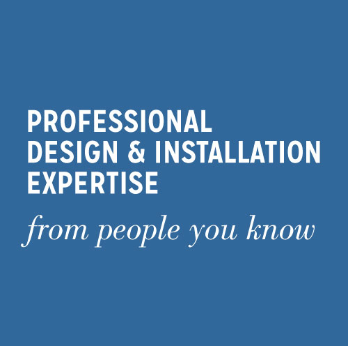 Professional Design & Installation Expertise - from people you know
