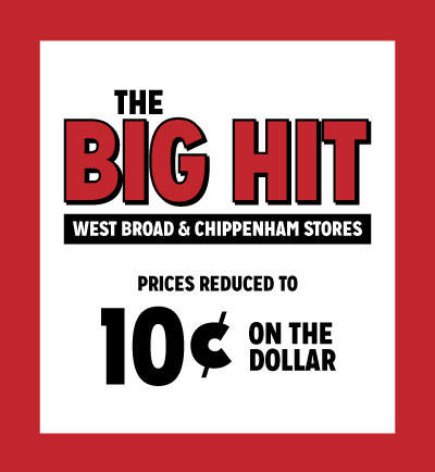 The Big Hit Prices Reduced to 10 Cents on the Dollar in West Broad & Chippenham Stores