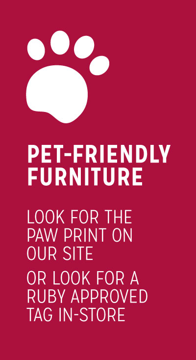 Pet-Friendly Furniture Look for the Paw Print on our Site or Look for a Ruby Approved Tag In-Store