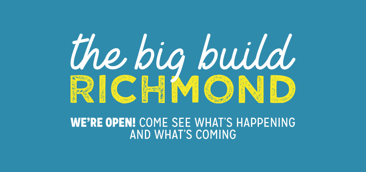 The Big Build Richmond. We're open! Come See What's Happening And What's Coming.