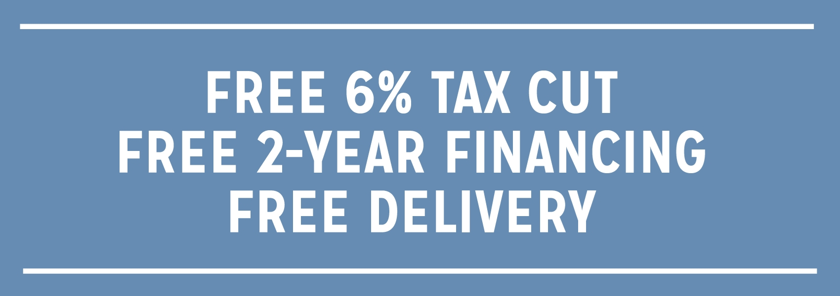 Free 6% Tax Cut, Free 2-Year Financing, Free Delivery!