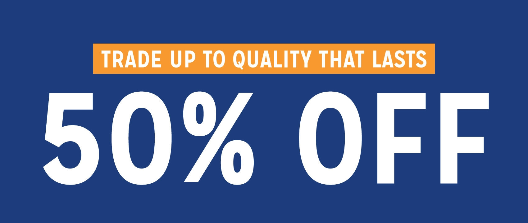 Trade Up To Quality That Lasts 50% Off
